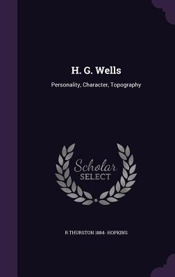 H. G. Wells: Personality, Character, Topography - Hopkins, R Thurston 1884-
