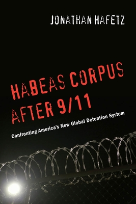 Habeas Corpus After 9/11: Confronting Americaas New Global Detention System - Hafetz, Jonathan