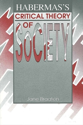 Habermas's Critical Theory of Society - Braaten, Jane