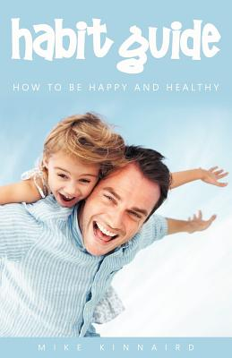 Habit Guide: How to Be Happy and Healthy - Kinnaird, Michael, and Riddett, James, and Elliott, Kathryn (Foreword by)