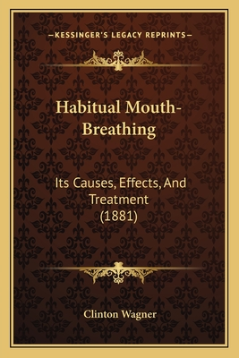 Habitual Mouth-Breathing: Its Causes, Effects, and Treatment (1881) - Wagner, Clinton