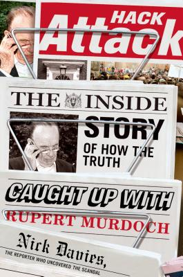Hack Attack: The Inside Story of How the Truth Caught Up with Rupert Murdoch - Davies, Nick