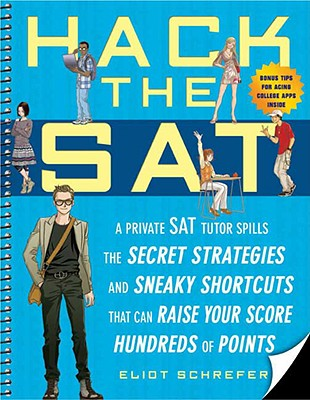 Hack the SAT: A Private SAT Tutor Spills the Secret Strategies and Sneaky Shortcuts That Can Raise Your Score Hundreds of Points - Schrefer, Eliot