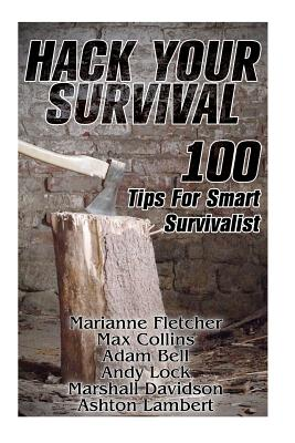 Hack Your Survival: 100 Tips for Smart Survivalist - Fletcher, Marianne, and Collins, Max, and Bell, Adam