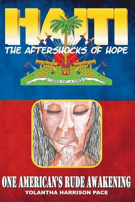 Haiti: The Aftershocks of Hope: One American's Rude Awakening - Harrison Pace, Yolantha, and Blaqness, Neo (Preface by)