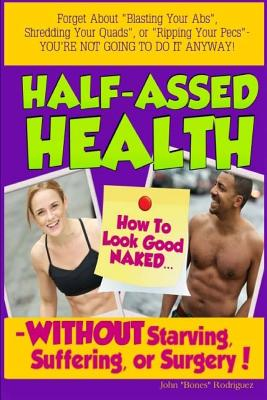 """Half-Assed Health: How to Look Good Naked Without Starving, Suffering, or Surgery! - Rodriguez, John """"Bones"""""""