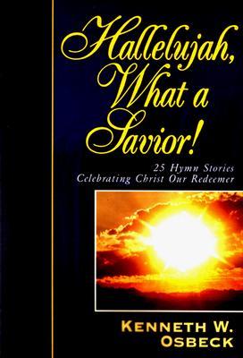 Hallelujah, What a Savior: 25 Hymn Stories Celebrating Christ Our Redeemer - Osbeck, Kenneth W, M.A.