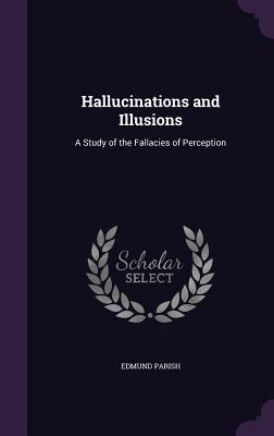 Hallucinations and Illusions: A Study of the Fallacies of Perception - Parish, Edmund