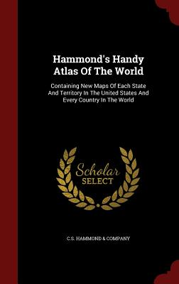 Hammond's Handy Atlas of the World: Containing New Maps of Each State and Territory in the United States and Every Country in the World - C S Hammond & Company (Creator)