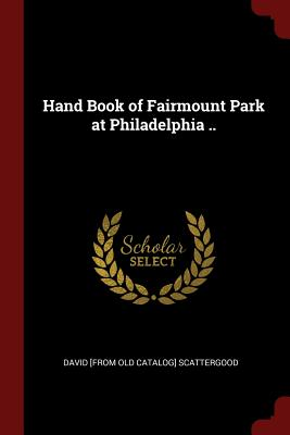 Hand Book of Fairmount Park at Philadelphia .. - Scattergood, David