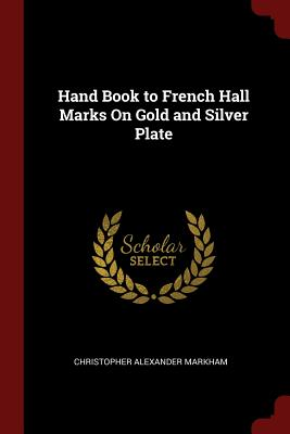Hand Book to French Hall Marks on Gold and Silver Plate - Markham, Christopher Alexander