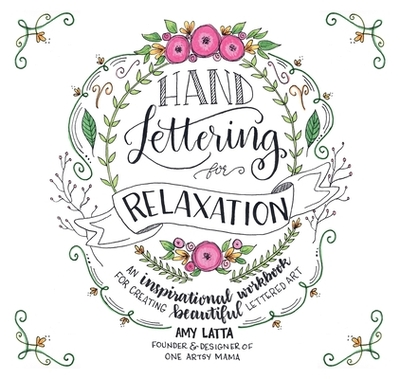 Hand Lettering for Relaxation: An Inspirational Workbook for Creating Beautiful Lettered Art - Latta, Amy
