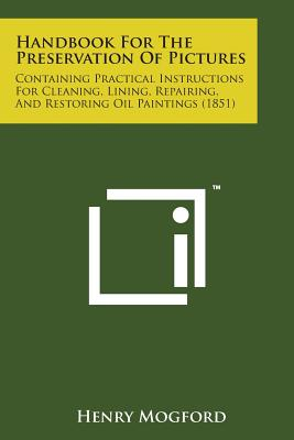 Handbook for the Preservation of Pictures: Containing Practical Instructions for Cleaning, Lining, Repairing, and Restoring Oil Paintings (1851) - Mogford, Henry