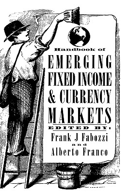 Handbook of Emerging Fixed Income and Currency Markets - Fabozzi, Frank J (Editor), and Franco, Alberto (Editor)