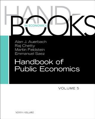 Handbook of Public Economics: Volume 5 - Auerbach, Alan J. (Editor), and Chetty, Raj (Editor), and Feldstein, Martin (Editor)