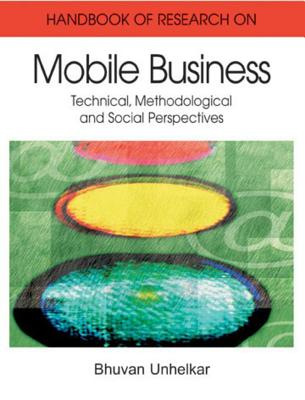Handbook of Research in Mobile Business: Technical, Methodological, and Social Perspectives - Unhelkar, Bhuvan