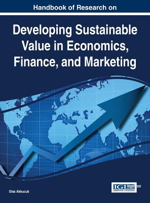 Handbook of Research on Developing Sustainable Value in Economics, Finance, and Marketing - Akkucuk, Ulas