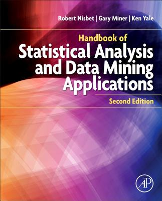 Handbook of Statistical Analysis and Data Mining Applications - Nisbet, Robert (Editor), and Miner, Gary (Editor), and Yale, Ken (Editor)