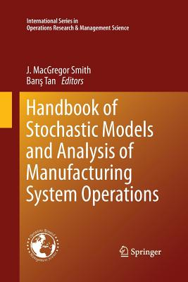 Handbook of Stochastic Models and Analysis of Manufacturing System Operations - Smith, J MacGregor (Editor), and Tan, Bar1_ (Editor)