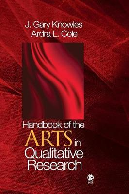 Handbook of the Arts in Qualitative Research: Perspectives, Methodologies, Examples, and Issues - Knowles, J Gary (Editor), and Cole, Ardra L (Editor)