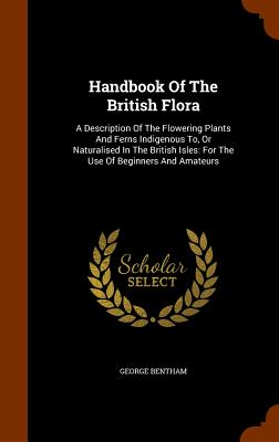 Handbook of the British Flora: A Description of the Flowering Plants and Ferns Indigenous To, or Naturalised in the British Isles: For the Use of Beginners and Amateurs - Bentham, George