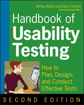 Handbook of Usability Testing: How to Plan, Design, and Conduct Effective Tests - Rubin, Jeffrey, and Chisnell, Dana, and Spool, Jared (Foreword by)