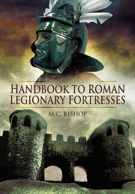 Handbook to Roman Legionary Fortresses - Bishop, M. C.