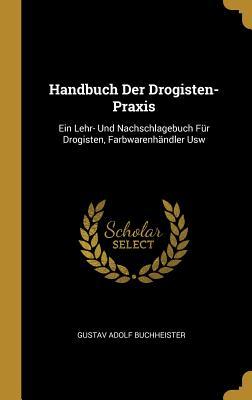 Handbuch Der Drogisten-Praxis: Ein Lehr- Und Nachschlagebuch Fur Drogisten, Farbwarenhandler Usw - Buchheister, Gustav Adolf