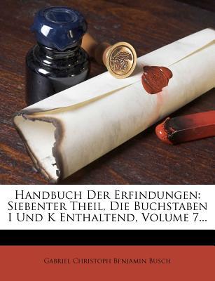 Handbuch Der Erfindungen: Siebenter Theil - Gabriel Christoph Benjamin Busch (Creator)