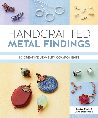 Handcrafted Metal Findings: 30 Creative Jewelry Components - Peck, Denise, and Dickerson, Jane