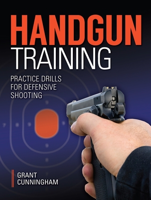 Handgun Training: Practice Drills for Defensive Shooting - Cunningham, Grant