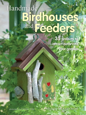 Handmade Birdhouses and Feeders: 35 Projects to Attract Birds Into Your Garden - Orsini, Michele McKee