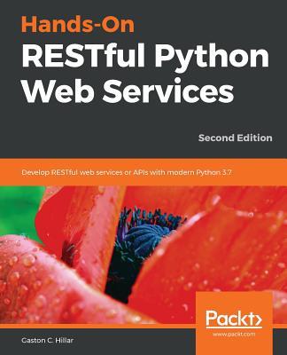 Hands-On RESTful Python Web Services: Develop RESTful web services or APIs with modern Python 3.7, 2nd Edition - C. Hillar, Gaston