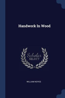 Handwork in Wood - Noyes, William