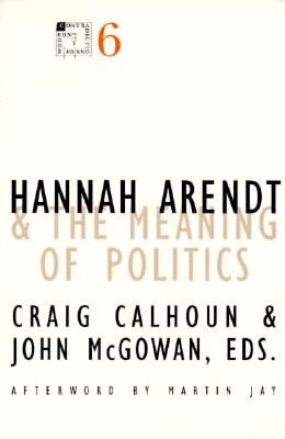 Hannah Aredt and the Meaning of Politics - Calhoun, Craig, President, and McGowan, John (Contributions by)