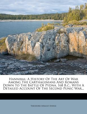 Hannibal: A History of the Art of War Among the Carthaginians and Romans Down to the Battle of Pydna, 168 B.C., with a Detailed - Dodge, Theodore Ayrault, Lieutenant