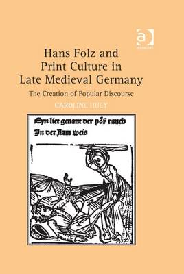 Hans Folz and Print Culture in Late Medieval Germany: The Creation of Popular Discourse - Huey, Caroline