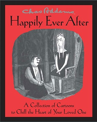 Happily Ever After: A Collection of Cartoons to Chill the Heart of Your Loved One - Addams, Charles