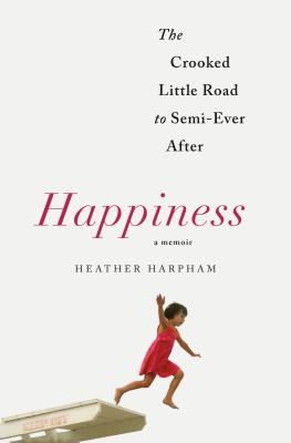 Happiness: A Memoir: The Crooked Little Road to Semi-Ever After - Harpham, Heather