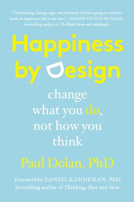 Happiness by Design: Change What You Do, Not How You Think - Dolan, Paul, and Kahneman, Daniel, PhD (Foreword by)