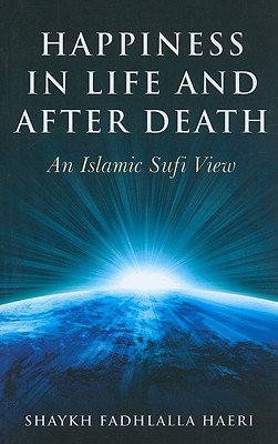 Happiness in Life and After Death: An Islamic Sufi View - Haeri, Shaykh Fadhlalla