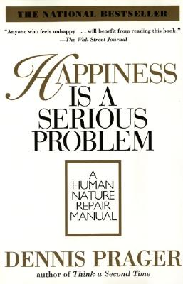 Happiness Is a Serious Problem: A Human Nature Repair Manual - Prager, Dennis