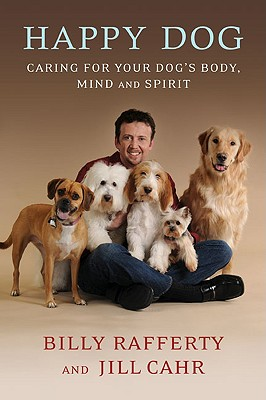 Happy Dog: Caring for Your Dog's Body, Mind and Spirit - Rafferty, Billy, and Cahr, Jill