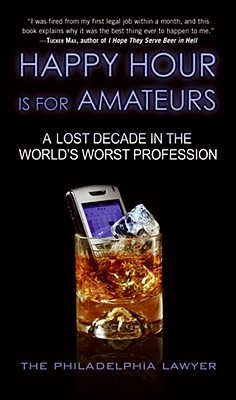 Happy Hour Is for Amateurs: A Lost Decade in the World's Worst Profession - Philadelphia Lawyer