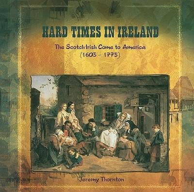 Hard Times in Ireland: The Scotch-Irish Come to America (1603-1775) - Thornton, Jeremy