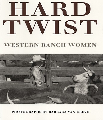 Hard Twist: Western Ranch Women - Van Cleve, Barbara (Photographer)