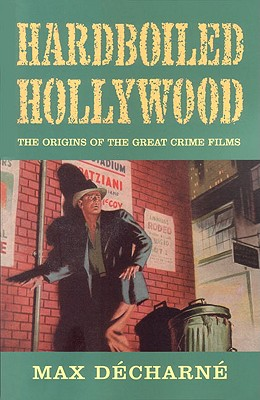 Hardboiled Hollywood: The Origins of the Great Crime Films - Decharne, Max