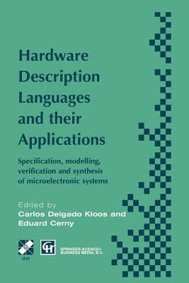 Hardware Description Languages and Their Applications: Specification, Modelling, Verification and Synthesis of Microelectronic Systems - Delgado Kloos, Carlos (Editor), and Cerny, Eduard (Editor)