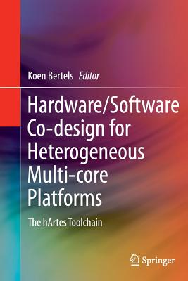 Hardware/Software Co-design for Heterogeneous Multi-core Platforms: The hArtes Toolchain - Bertels, Koen (Editor)