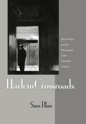 Harlem Crossroads: Black Writers and the Photograph in the Twentieth Century - Blair, Sara